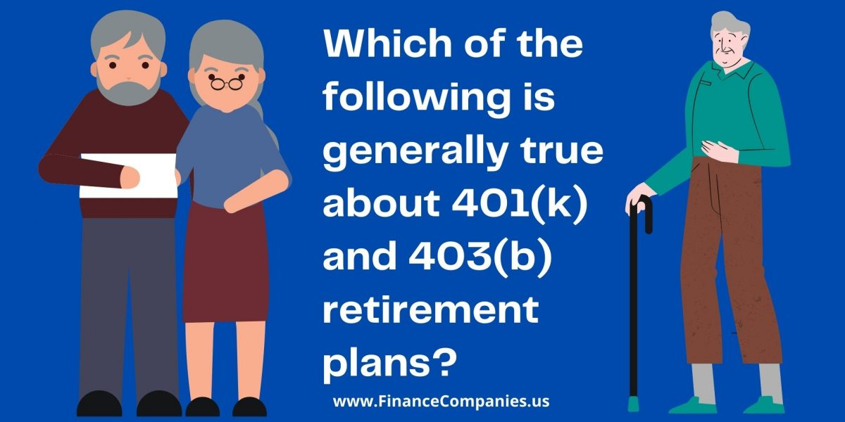 Which of the following is generally true about 401(k) and 403(b) retirement plans?