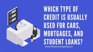 Which type of credit is usually used for cars, mortgages, and student loans_