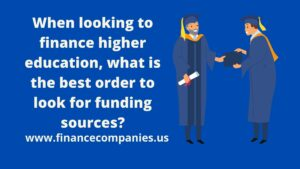 when looking to finance higher education, what is the best order to look for funding sources?